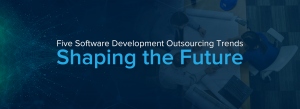 Five Software Development Outsourcing Trends Shaping the Future
