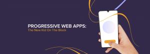 The New Kid On The Block- Progressive Web Apps