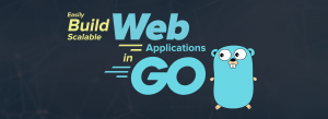 Easily Build a Scalable Web Application in Go