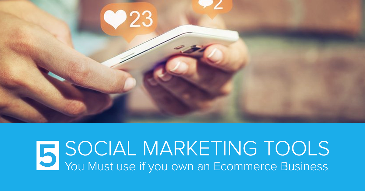 5 Social Marketing Tools You Must use if you own an Ecommerce Business