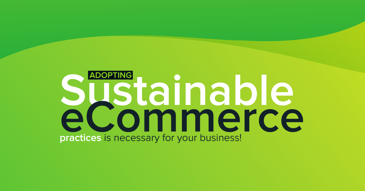 Adopting sustainable eCommerce practices is necessary for your business!