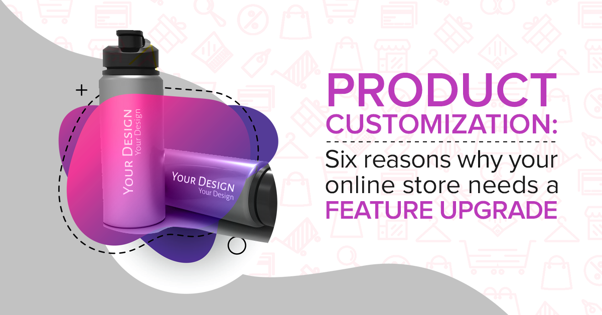 Product Customization Six reasons why your online store needs a feature upgrade