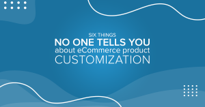 Six things no one tells you about eCommerce product customization