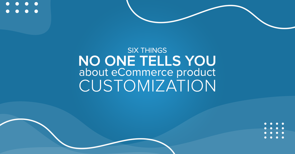 Six things no one tells you about eCommerce product customization- Featured-Image