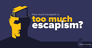 How much escapism is too much escapism?   #MayurSpeaks