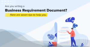 Are you writing a Business Requirement Document? Here are seven tips to help you.