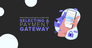 Seven factors you forget to consider while selecting a payment gateway.