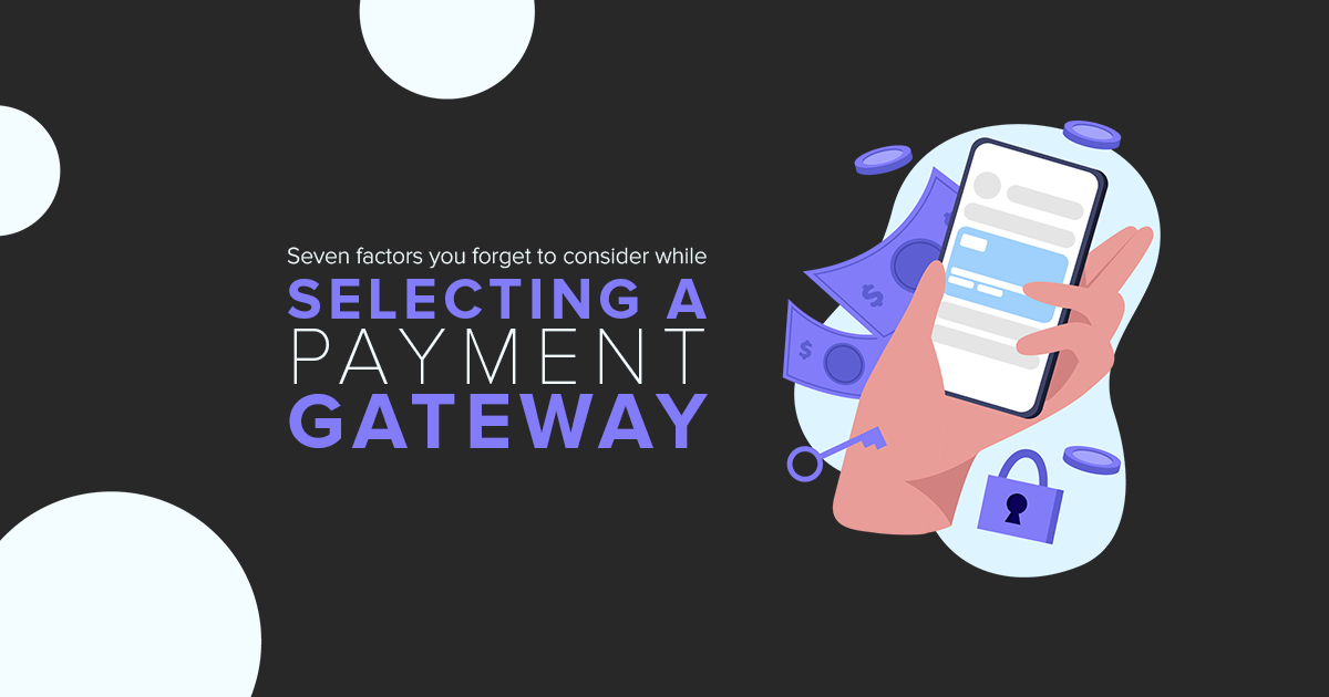 Seven-factors-you-forget-to-consider-while-selecting-a-payment-gateway