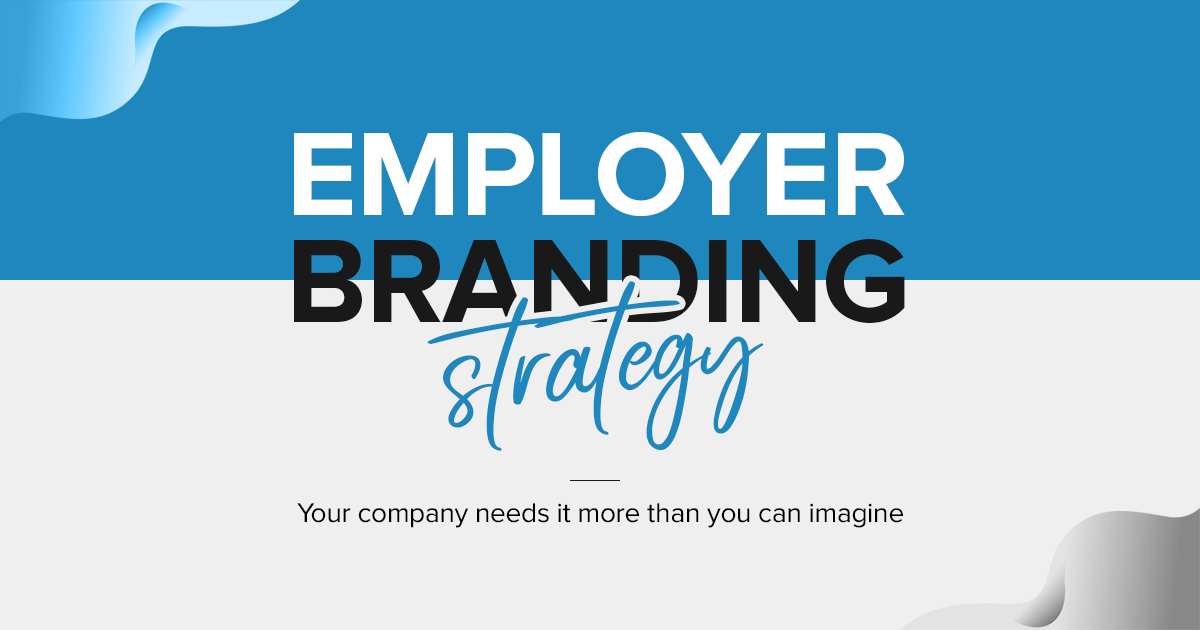 Employer Branding Strategy Your company needs it more than you can imagine