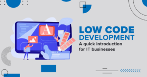 Low code development - A quick introduction for IT businesses