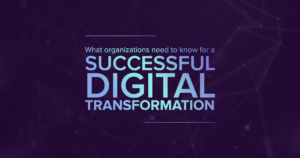 What organizations need to know for a successful digital transformation